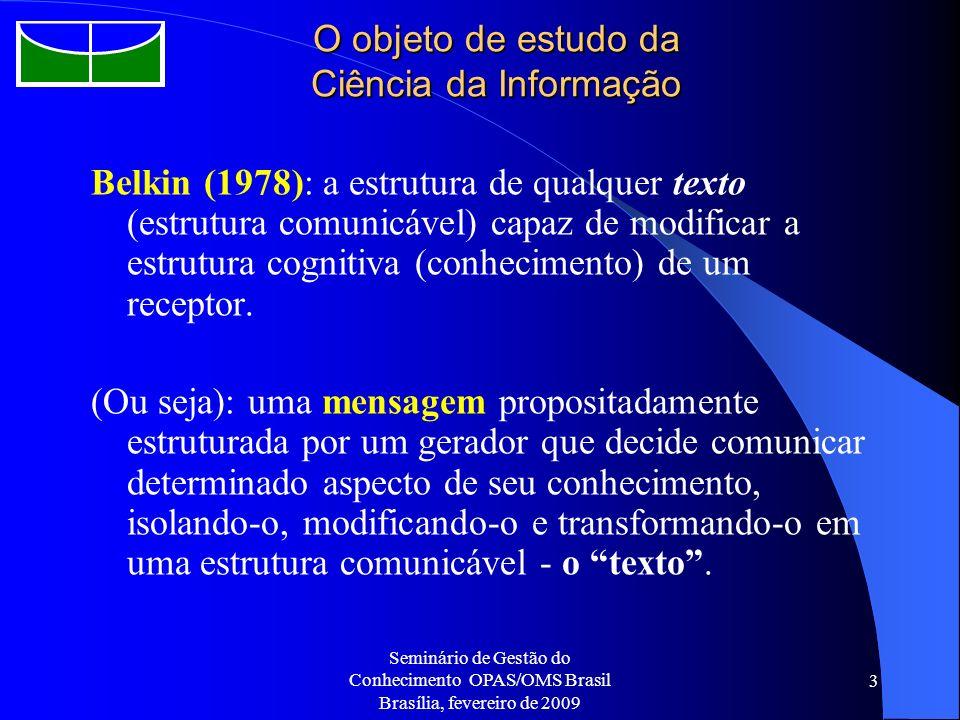 Seminário de Gestão do Conhecimento OPAS/OMS Brasil Brasília, fevereiro de 2009 3 O objeto de estudo da Ciência da Informação Belkin (1978): a estrutu