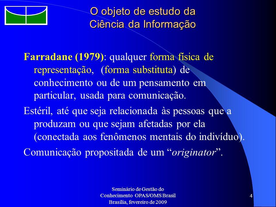 Seminário de Gestão do Conhecimento OPAS/OMS Brasil Brasília, fevereiro de 2009 4 O objeto de estudo da Ciência da Informação Farradane (1979): qualqu