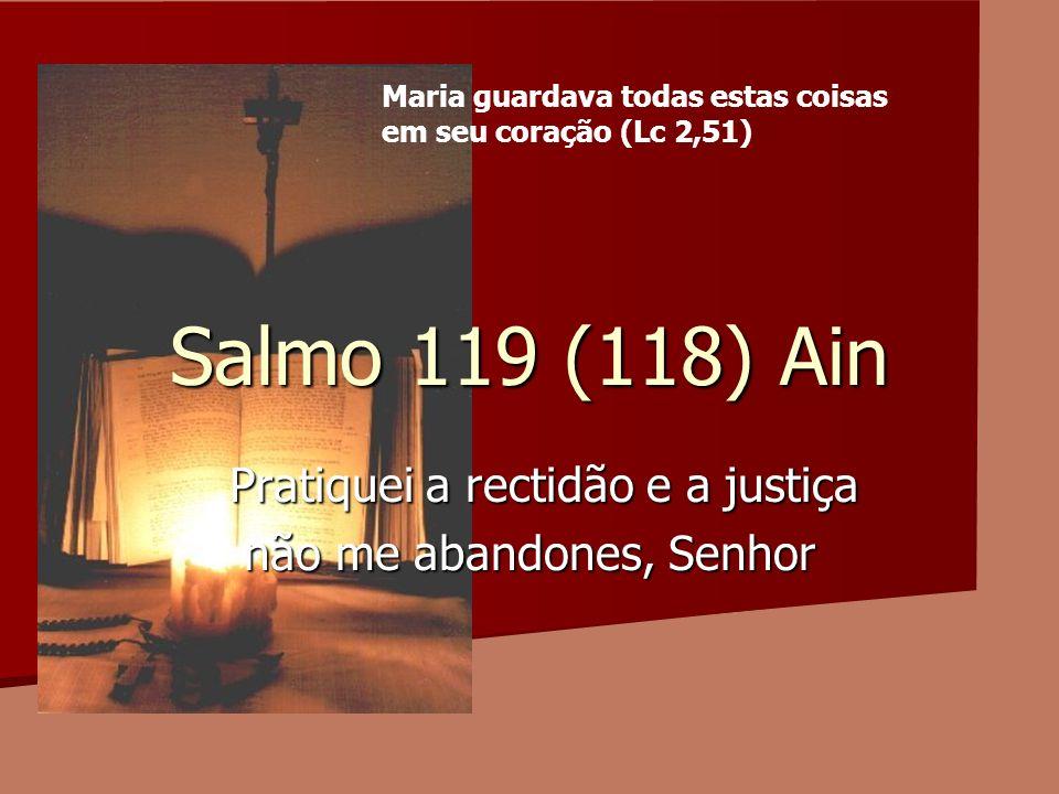 Salmo 119 (118) Ain Pratiquei a rectidão e a justiça Pratiquei a rectidão e a justiça não me abandones, Senhor Maria guardava todas estas coisas em se