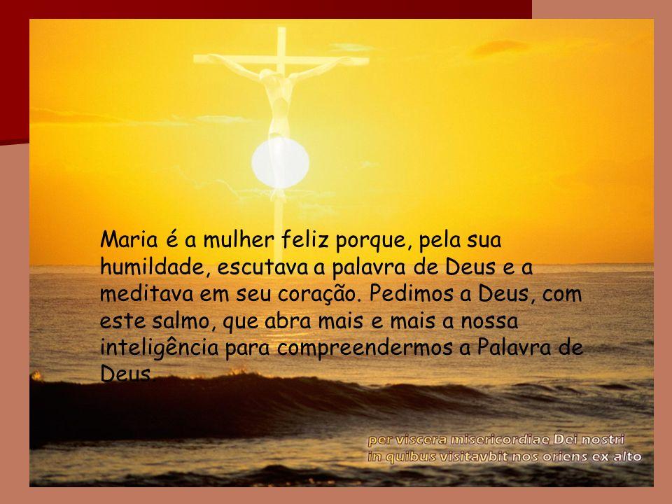 Maria é a mulher feliz porque, pela sua humildade, escutava a palavra de Deus e a meditava em seu coração. Pedimos a Deus, com este salmo, que abra ma
