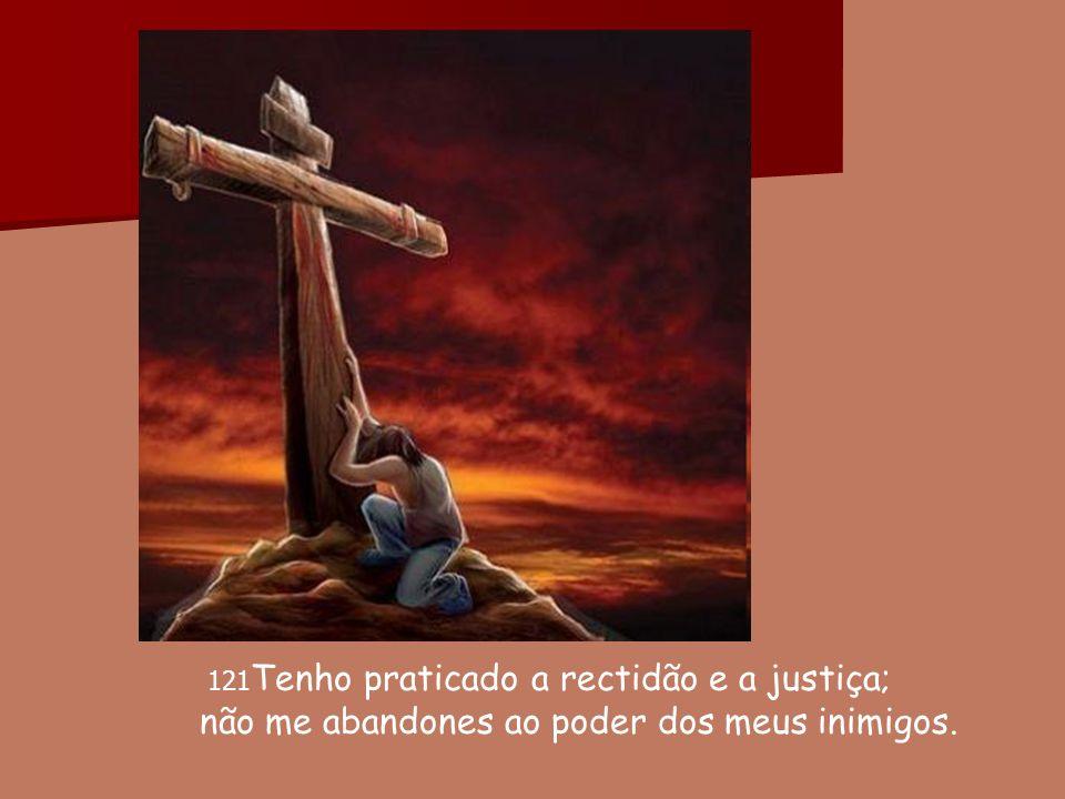 121 Tenho praticado a rectidão e a justiça; não me abandones ao poder dos meus inimigos.