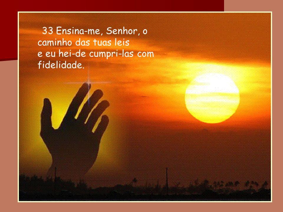 33 Ensina-me, Senhor, o caminho das tuas leis e eu hei-de cumpri-las com fidelidade.