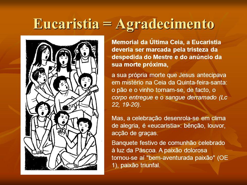 Eucaristia = Agradecimento Memorial da Última Ceia, a Eucaristia deveria ser marcada pela tristeza da despedida do Mestre e do anúncio da sua morte pr
