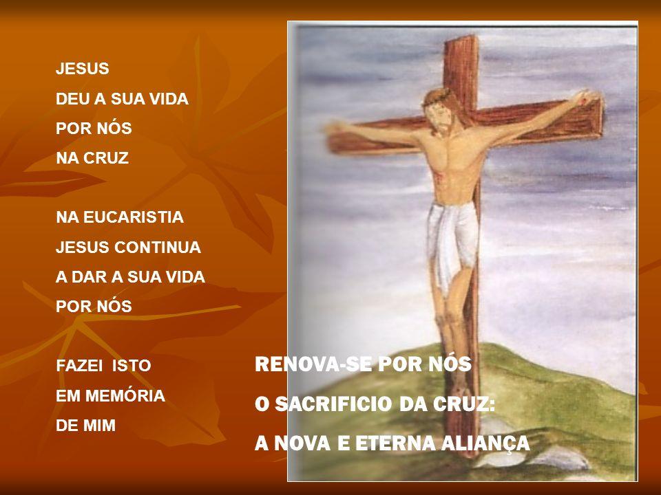 JESUS DEU A SUA VIDA POR NÓS NA CRUZ NA EUCARISTIA JESUS CONTINUA A DAR A SUA VIDA POR NÓS FAZEI ISTO EM MEMÓRIA DE MIM RENOVA-SE POR NÓS O SACRIFICIO