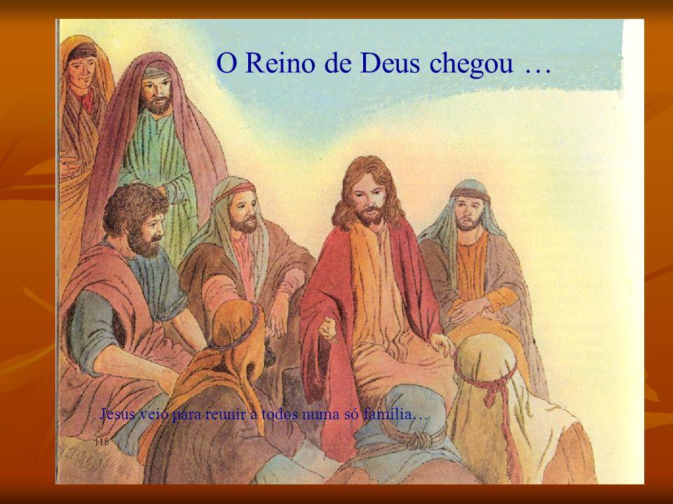 O Reino de Deus chegou … Jesus veio para reunir a todos numa só família…