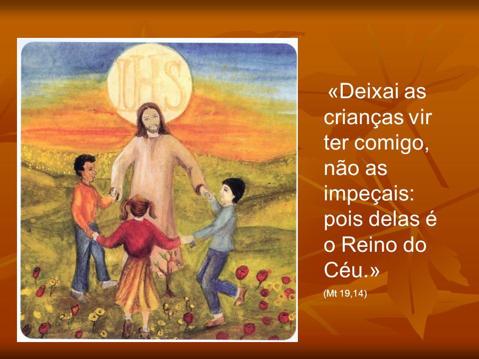 «Deixai as crianças vir ter comigo, não as impeçais: pois delas é o Reino do Céu.» (Mt 19,14)