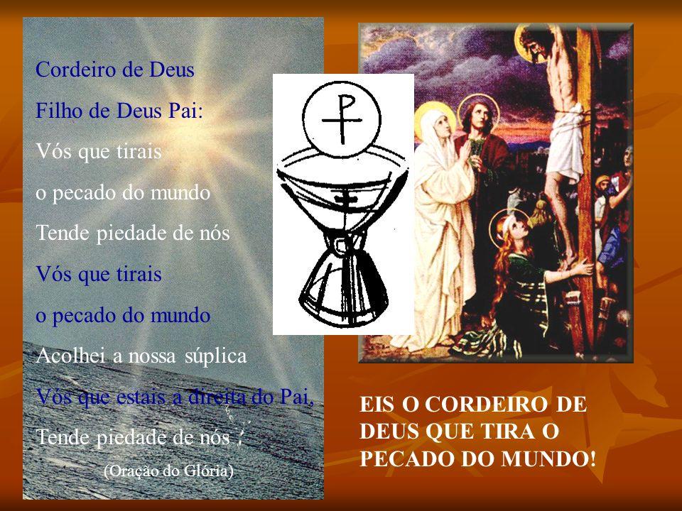 Cordeiro de Deus Filho de Deus Pai: Vós que tirais o pecado do mundo Tende piedade de nós Vós que tirais o pecado do mundo Acolhei a nossa súplica Vós