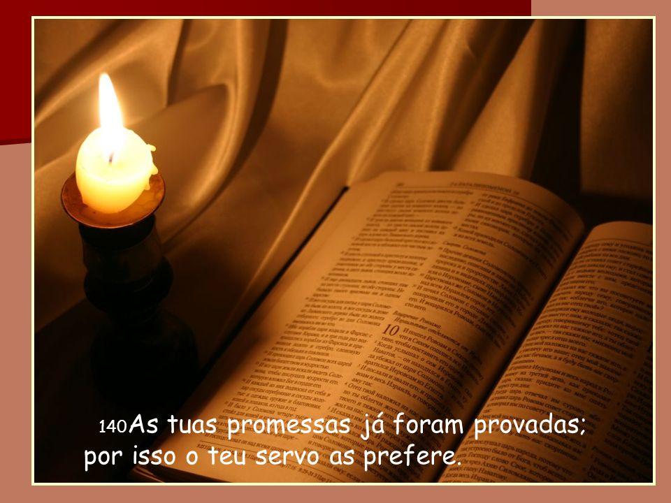 140 As tuas promessas já foram provadas; por isso o teu servo as prefere.