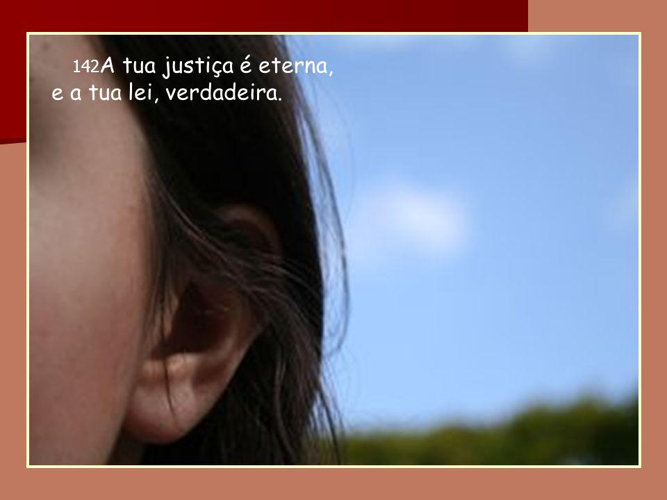 142 A tua justiça é eterna, e a tua lei, verdadeira.
