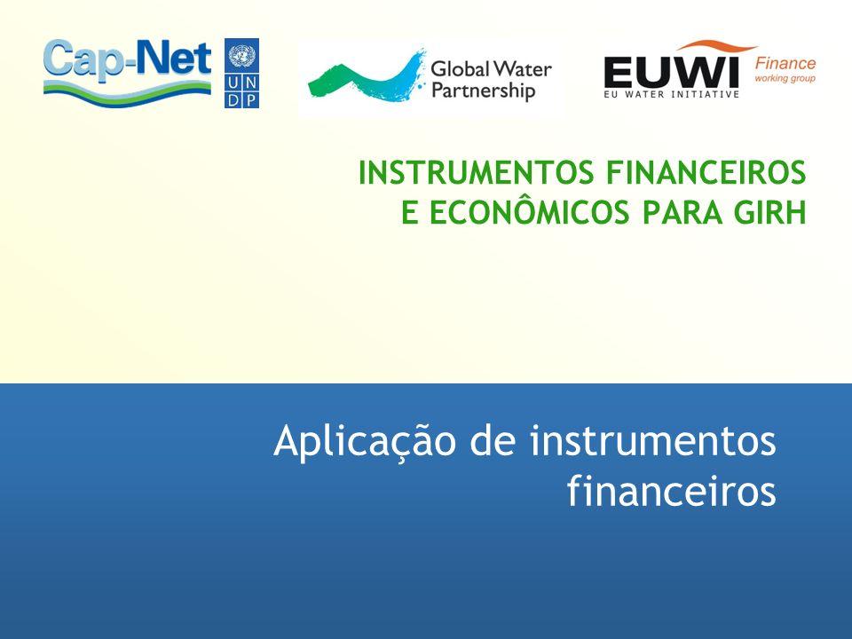 INSTRUMENTOS FINANCEIROS E ECONÔMICOS PARA GIRH Aplicação de instrumentos financeiros