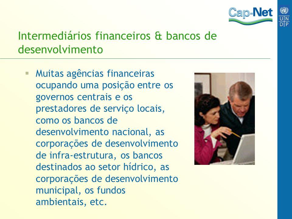 Intermediários financeiros & bancos de desenvolvimento Muitas agências financeiras ocupando uma posição entre os governos centrais e os prestadores de serviço locais, como os bancos de desenvolvimento nacional, as corporações de desenvolvimento de infra-estrutura, os bancos destinados ao setor hídrico, as corporações de desenvolvimento municipal, os fundos ambientais, etc.