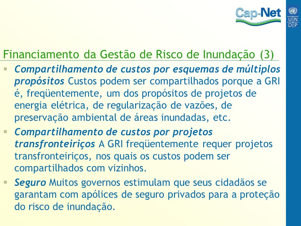 Financiamento da Gestão de Risco de Inundação (3) Compartilhamento de custos por esquemas de múltiplos propósitos Custos podem ser compartilhados porque a GRI é, freqüentemente, um dos propósitos de projetos de energia elétrica, de regularização de vazões, de preservação ambiental de áreas inundadas, etc.