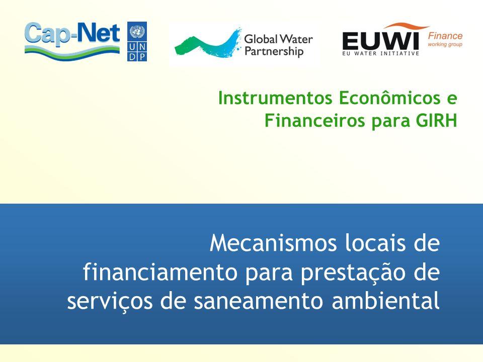 Instrumentos Econômicos e Financeiros para GIRH Mecanismos locais de financiamento para prestação de serviços de saneamento ambiental