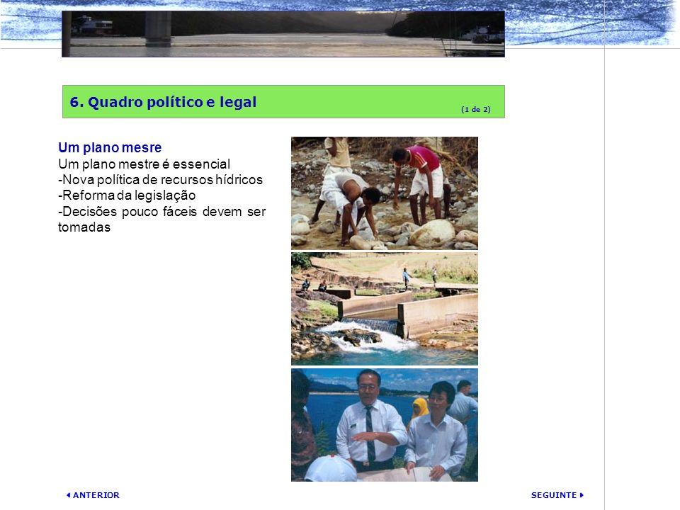 SEGUINTE ANTERIOR 6. Quadro político e legal (1 de 2) Um plano mesre Um plano mestre é essencial -Nova política de recursos hídricos -Reforma da legis