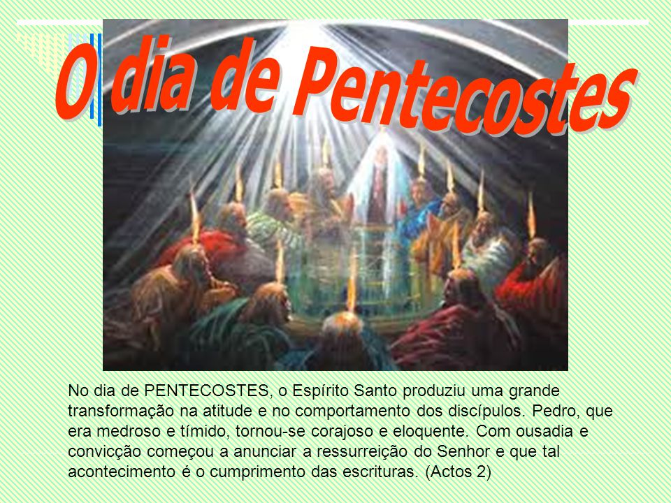 No dia de PENTECOSTES, o Espírito Santo produziu uma grande transformação na atitude e no comportamento dos discípulos. Pedro, que era medroso e tímid