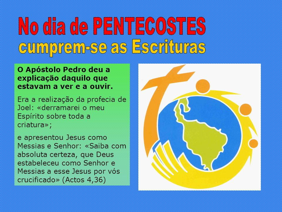 O Apóstolo Pedro deu a explicação daquilo que estavam a ver e a ouvir. Era a realização da profecia de Joel: «derramarei o meu Espírito sobre toda a c