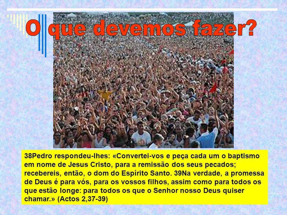 38Pedro respondeu-lhes: «Convertei-vos e peça cada um o baptismo em nome de Jesus Cristo, para a remissão dos seus pecados; recebereis, então, o dom d