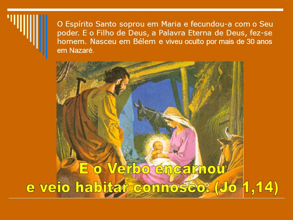 O Espírito Santo soprou em Maria e fecundou-a com o Seu poder. E o Filho de Deus, a Palavra Eterna de Deus, fez-se homem. Nasceu em Bélem e viveu ocul