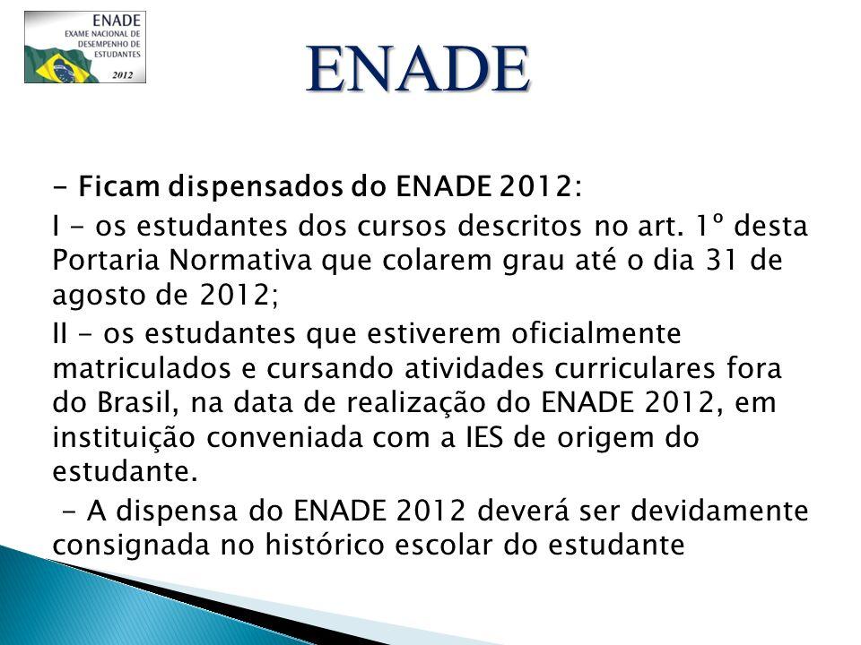 - Ficam dispensados do ENADE 2012: I - os estudantes dos cursos descritos no art. 1º desta Portaria Normativa que colarem grau até o dia 31 de agosto