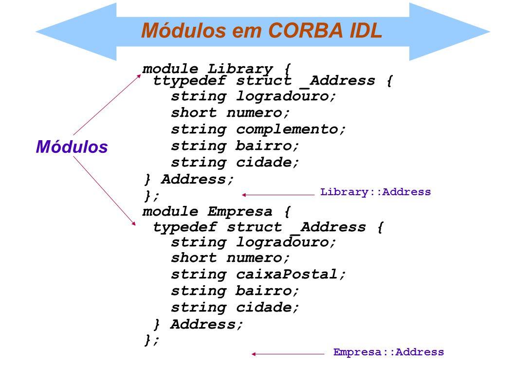 Módulos em CORBA IDL module Library { ttypedef struct _Address { string logradouro; short numero; string complemento; string bairro; string cidade; }