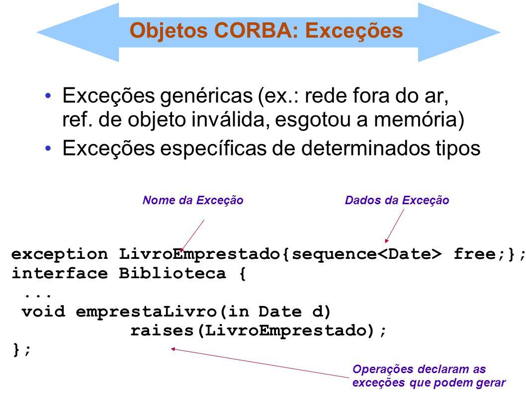 Objetos CORBA: Exceções Exceções genéricas (ex.: rede fora do ar, ref. de objeto inválida, esgotou a memória) Exceções específicas de determinados tip