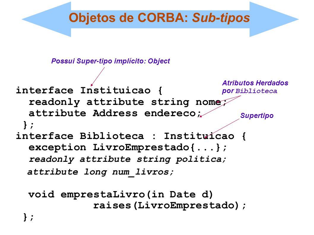 Objetos de CORBA: Sub-tipos interface Instituicao { readonly attribute string nome; attribute Address endereco; }; interface Biblioteca : Instituicao