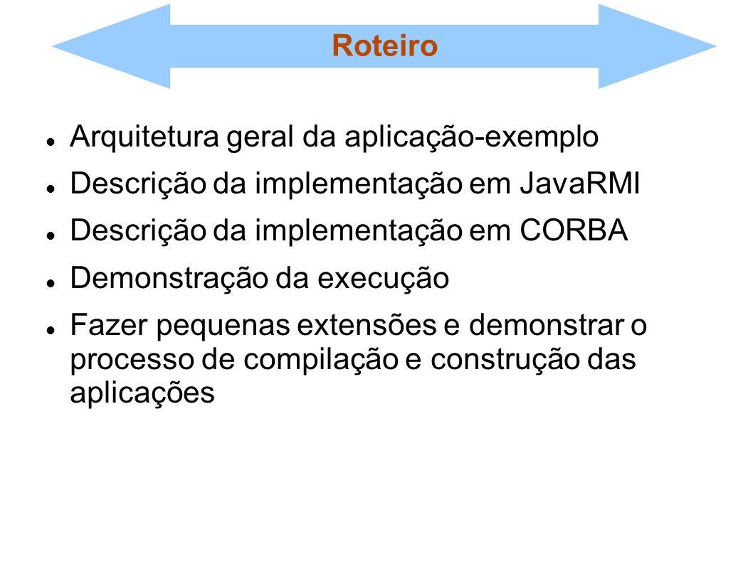 Roteiro Arquitetura geral da aplicação-exemplo Descrição da implementação em JavaRMI Descrição da implementação em CORBA Demonstração da execução Faze