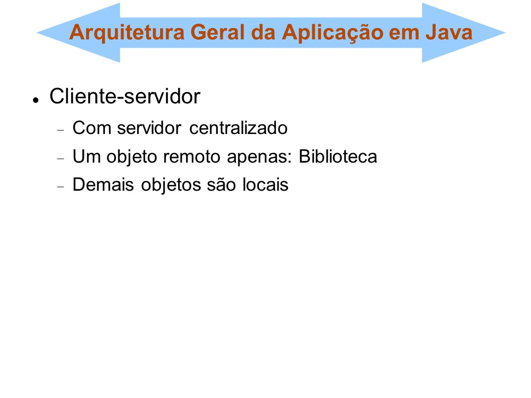 Arquitetura Geral da Aplicação em Java Cliente-servidor Com servidor centralizado Um objeto remoto apenas: Biblioteca Demais objetos são locais