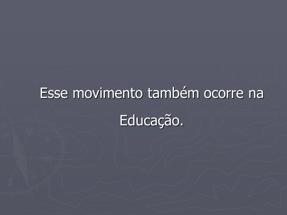 Esse movimento também ocorre na Educação.