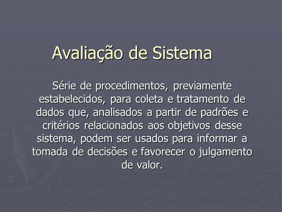 Avaliação de Sistema Série de procedimentos, previamente estabelecidos, para coleta e tratamento de dados que, analisados a partir de padrões e critérios relacionados aos objetivos desse sistema, podem ser usados para informar a tomada de decisões e favorecer o julgamento de valor.