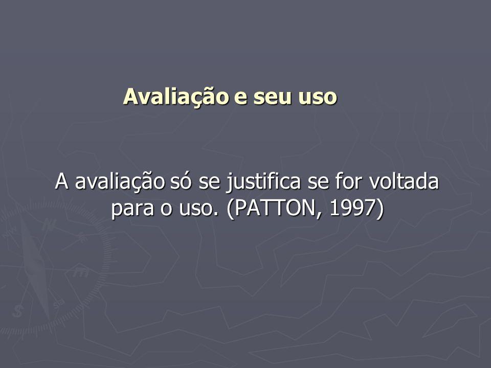 Avaliação e seu uso A avaliação só se justifica se for voltada para o uso. (PATTON, 1997)
