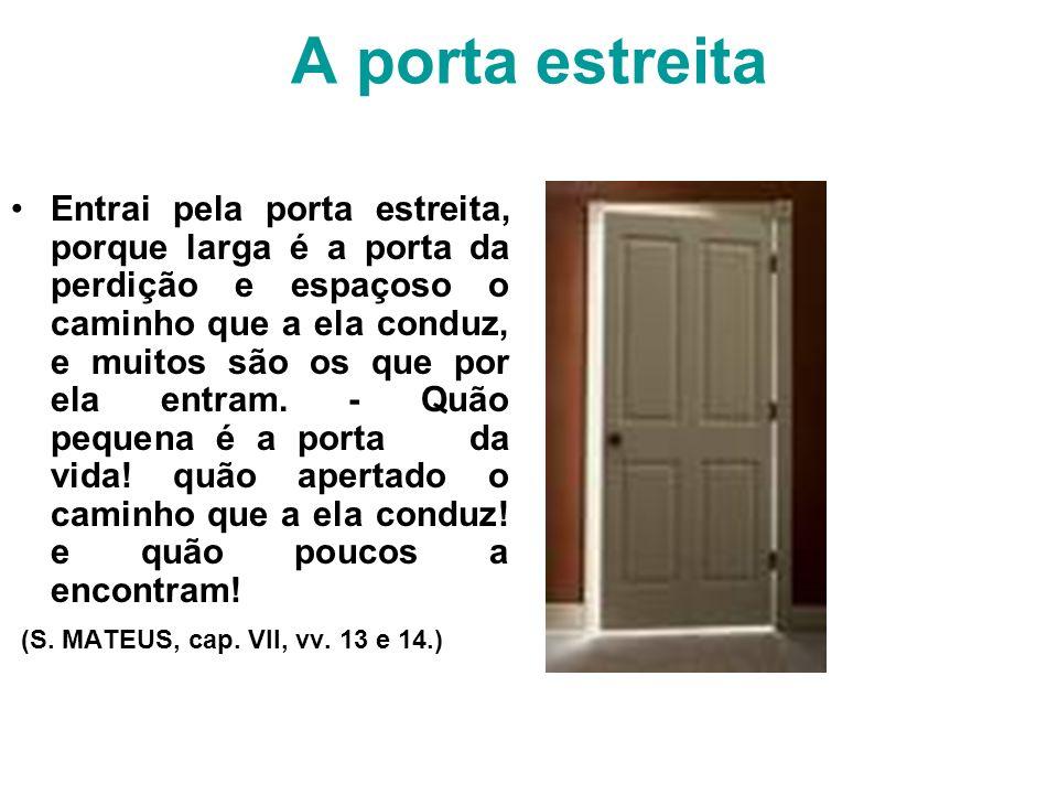 A porta estreita Entrai pela porta estreita, porque larga é a porta da perdição e espaçoso o caminho que a ela conduz, e muitos são os que por ela ent