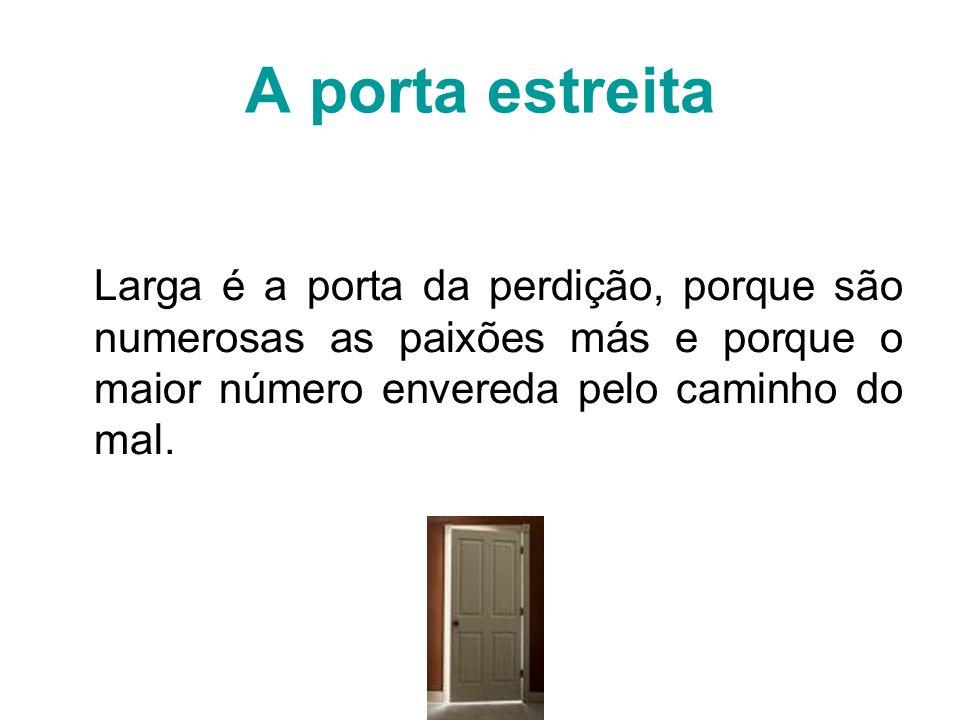 A porta estreita Larga é a porta da perdição, porque são numerosas as paixões más e porque o maior número envereda pelo caminho do mal.