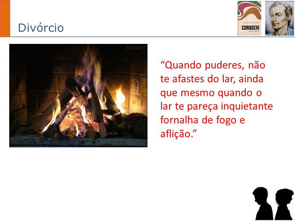 Divórcio Quando puderes, não te afastes do lar, ainda que mesmo quando o lar te pareça inquietante fornalha de fogo e aflição.