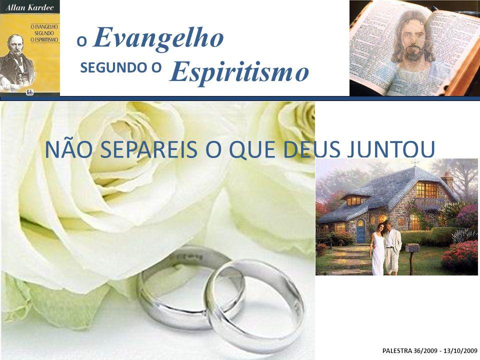 PALESTRA 36/2009 - 13/10/2009 Evangelho Espiritismo SEGUNDO O O NÃO SEPAREIS O QUE DEUS JUNTOU