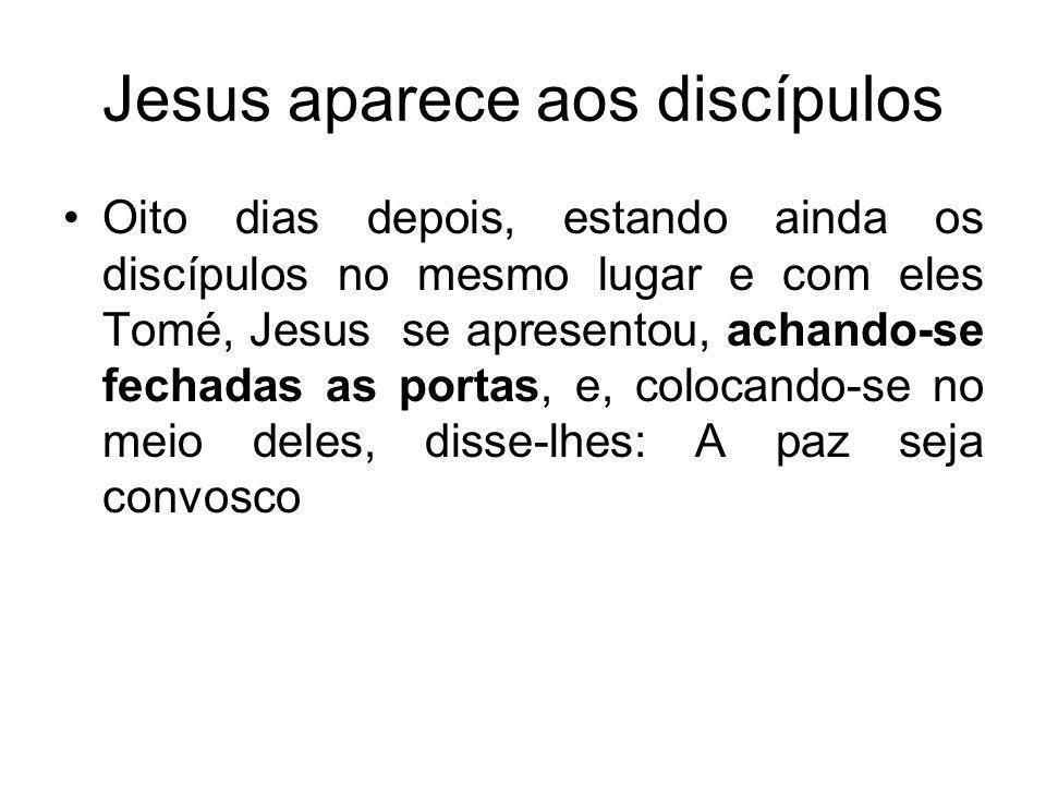 Jesus aparece aos discípulos Oito dias depois, estando ainda os discípulos no mesmo lugar e com eles Tomé, Jesus se apresentou, achando-se fechadas as