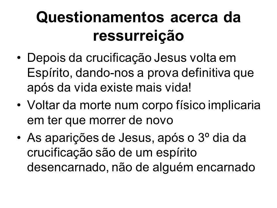 Questionamentos acerca da ressurreição Depois da crucificação Jesus volta em Espírito, dando-nos a prova definitiva que após da vida existe mais vida!