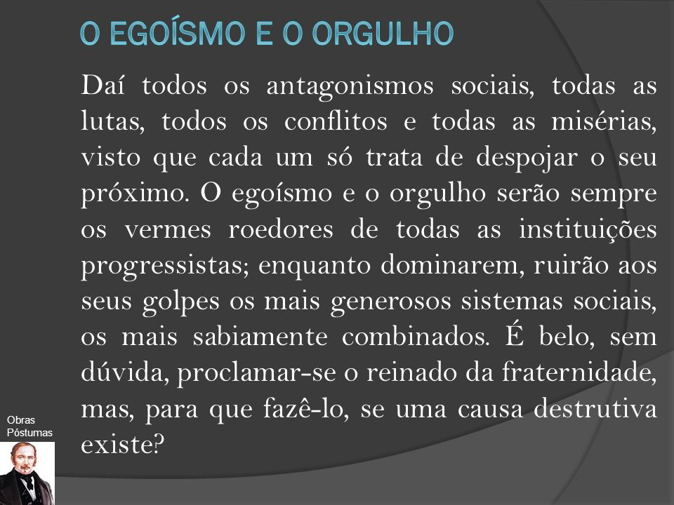 Daí todos os antagonismos sociais, todas as lutas, todos os conflitos e todas as misérias, visto que cada um só trata de despojar o seu próximo. O ego