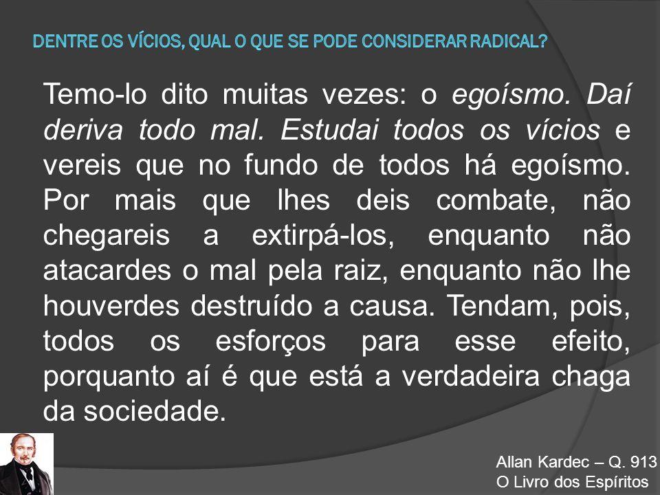Allan Kardec – Q. 913 O Livro dos Espíritos Temo-lo dito muitas vezes: o egoísmo. Daí deriva todo mal. Estudai todos os vícios e vereis que no fundo d