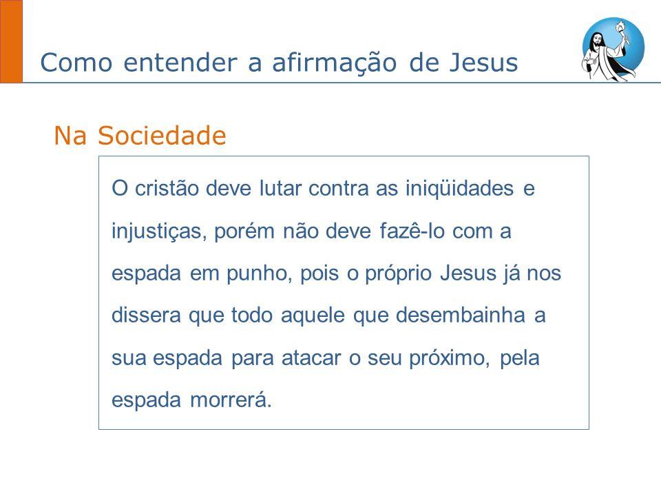 Como entender a afirmação de Jesus O cristão deve lutar contra as iniqüidades e injustiças, porém não deve fazê-lo com a espada em punho, pois o própr