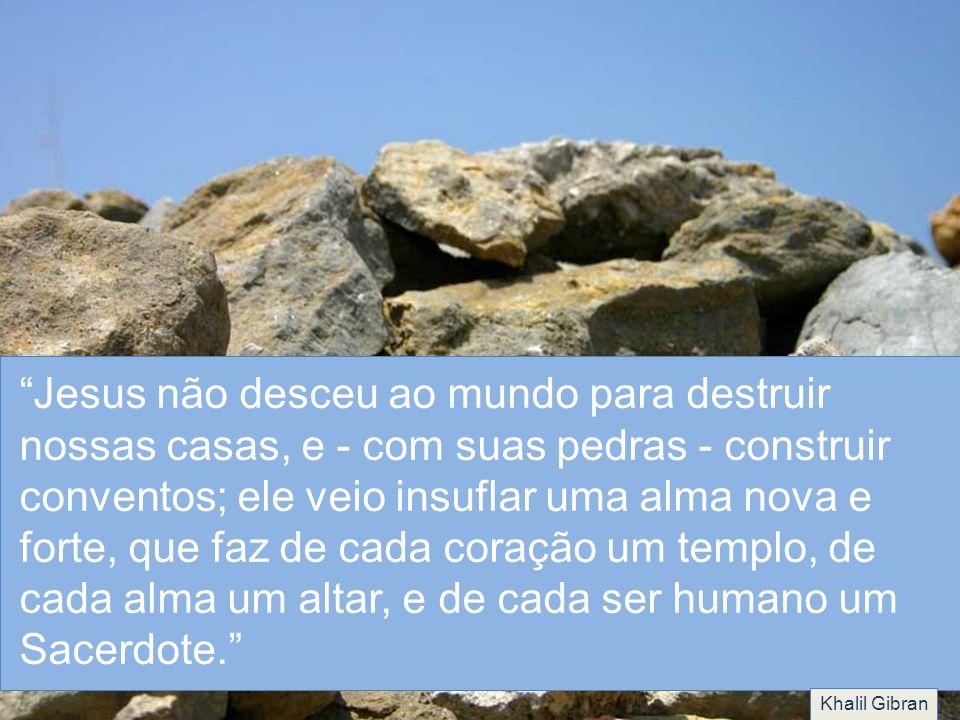 Jesus não desceu ao mundo para destruir nossas casas, e - com suas pedras - construir conventos; ele veio insuflar uma alma nova e forte, que faz de c