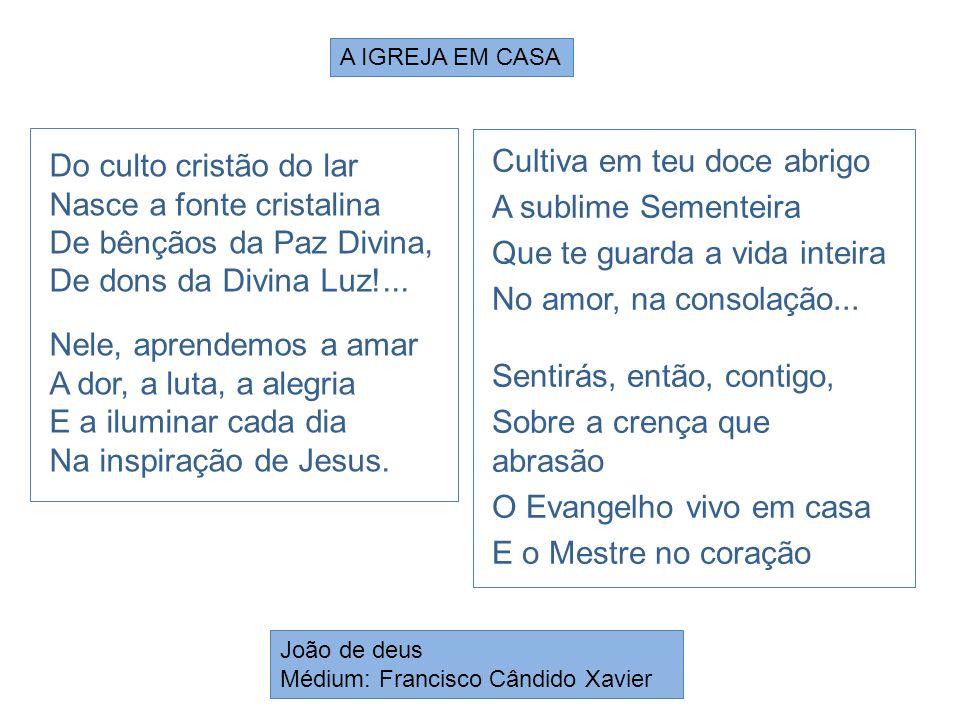 Do culto cristão do lar Nasce a fonte cristalina De bênçãos da Paz Divina, De dons da Divina Luz!... Nele, aprendemos a amar A dor, a luta, a alegria