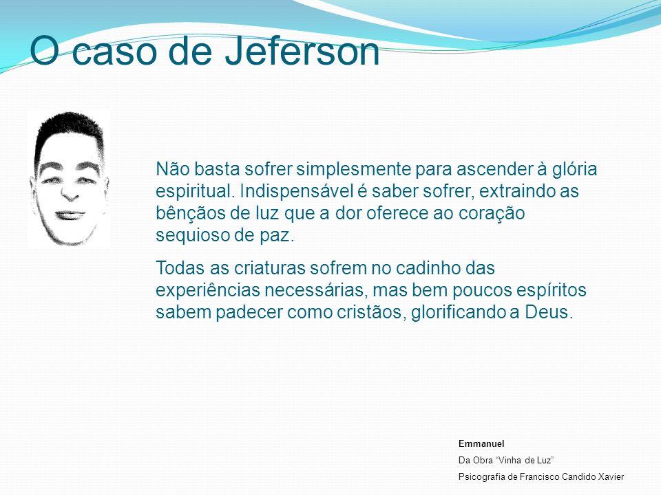 O caso de Jeferson Não basta sofrer simplesmente para ascender à glória espiritual. Indispensável é saber sofrer, extraindo as bênçãos de luz que a do