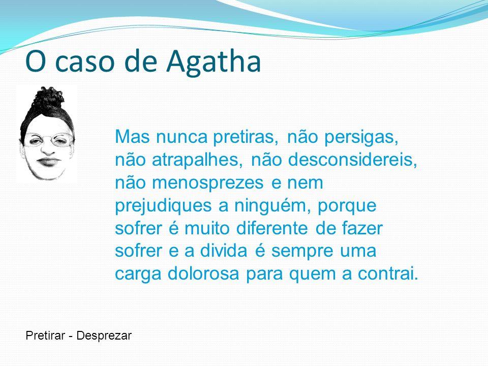 O caso de Agatha Mas nunca pretiras, não persigas, não atrapalhes, não desconsidereis, não menosprezes e nem prejudiques a ninguém, porque sofrer é mu