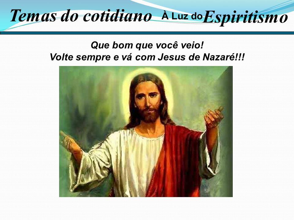Que bom que você veio! Volte sempre e vá com Jesus de Nazaré!!! Temas do cotidiano Espiritismo À Luz do