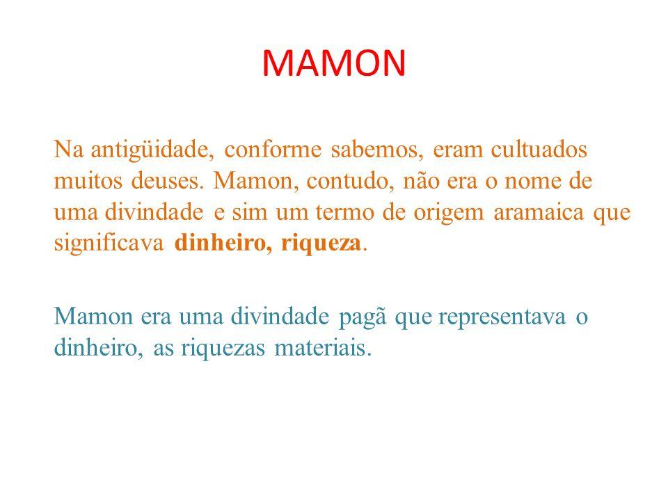 MAMON Na antigüidade, conforme sabemos, eram cultuados muitos deuses. Mamon, contudo, não era o nome de uma divindade e sim um termo de origem aramaic
