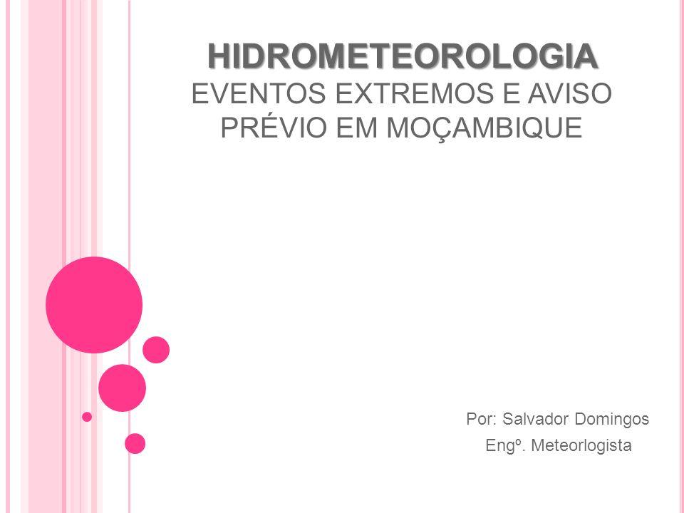 HIDROMETEOROLOGIA HIDROMETEOROLOGIA EVENTOS EXTREMOS E AVISO PRÉVIO EM MOÇAMBIQUE Por: Salvador Domingos Engº. Meteorlogista