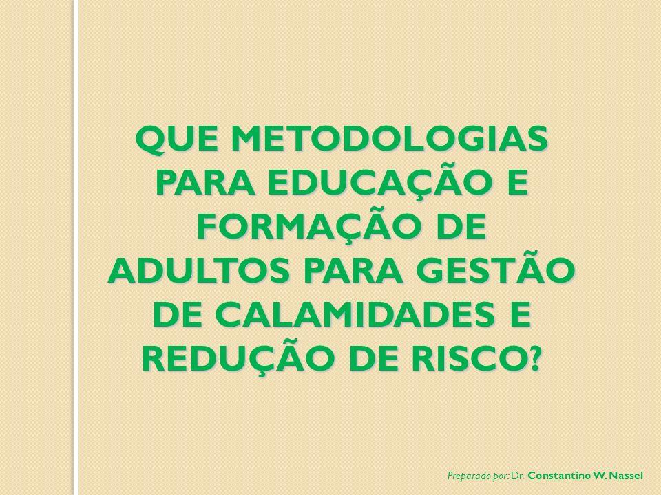 QUE METODOLOGIAS PARA EDUCAÇÃO E FORMAÇÃO DE ADULTOS PARA GESTÃO DE CALAMIDADES E REDUÇÃO DE RISCO? Preparado por: Dr. Constantino W. Nassel