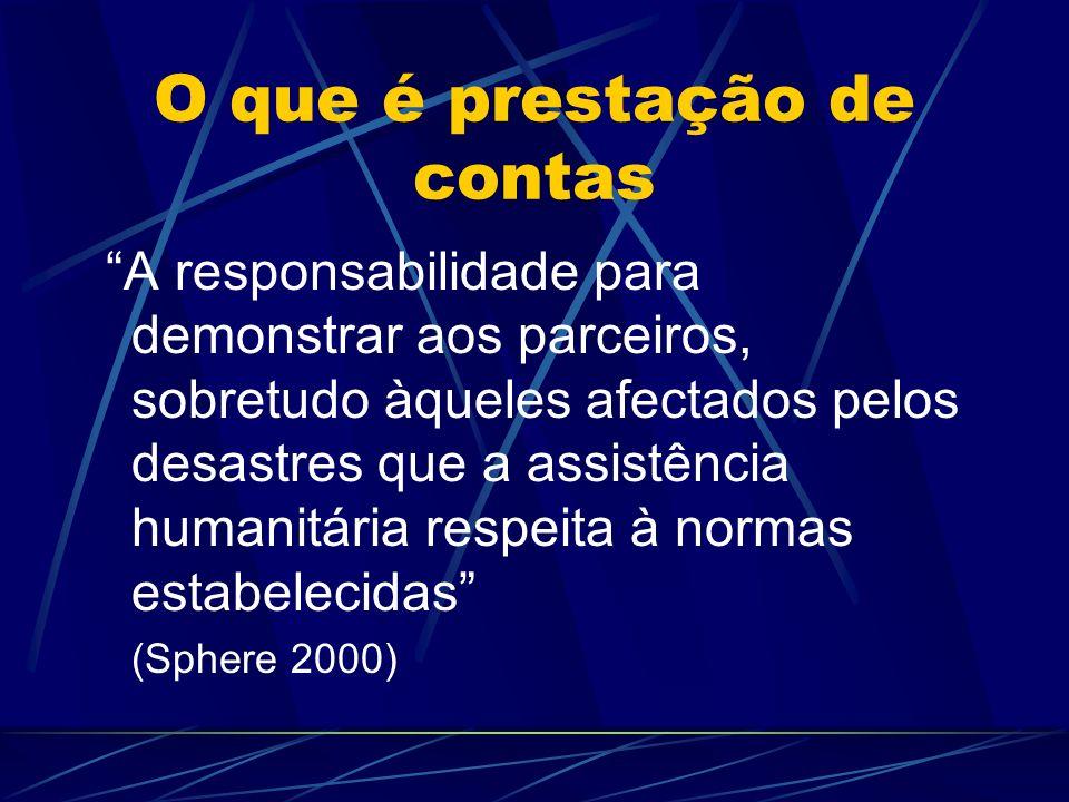 O que é prestação de contas A responsabilidade para demonstrar aos parceiros, sobretudo àqueles afectados pelos desastres que a assistência humanitári