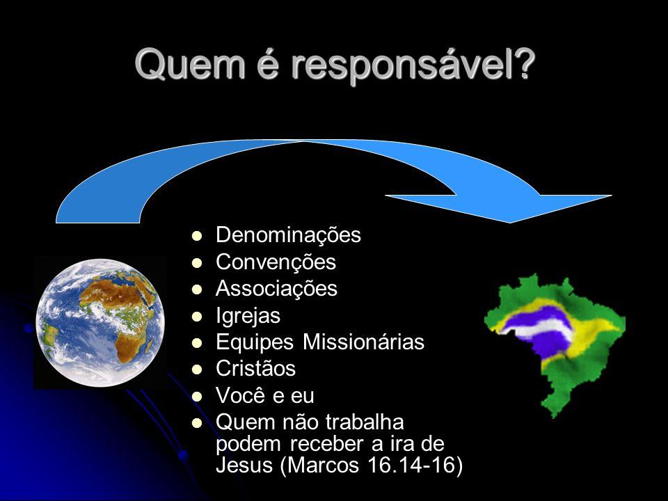 Quem é responsável? Denominações Convenções Associações Igrejas Equipes Missionárias Cristãos Você e eu Quem não trabalha podem receber a ira de Jesus